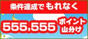 【GWスペシャルBIGキャンペーン】最高12億円をねらおう!!もれなく555,555ポイント山分けプレゼント♪